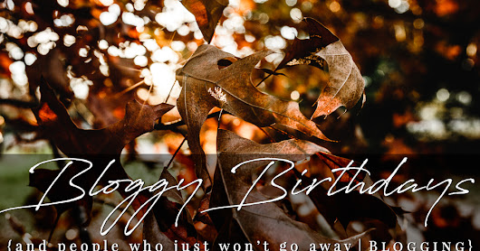 Bloggy Birthdays {and people who just won't go away} | Blogging