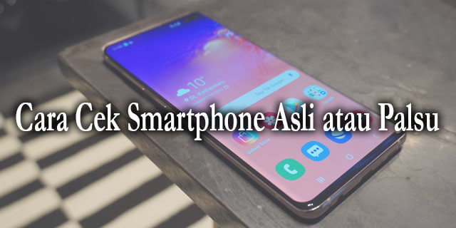Cara Cek Smartphone Asli atau Palsu