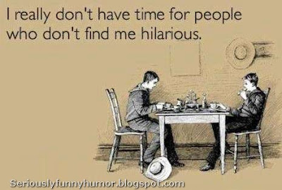 I don't have time for people who don't find me hilarious! :D