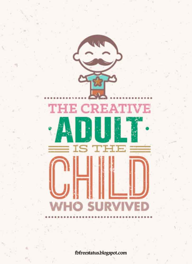 The crative adult is he child who survived.