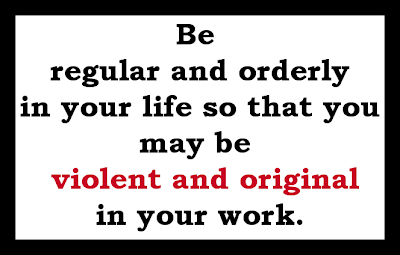 Saying by Gustave Flaubert: Be regualr and orderly in your life so that you may be violent and original in your work.