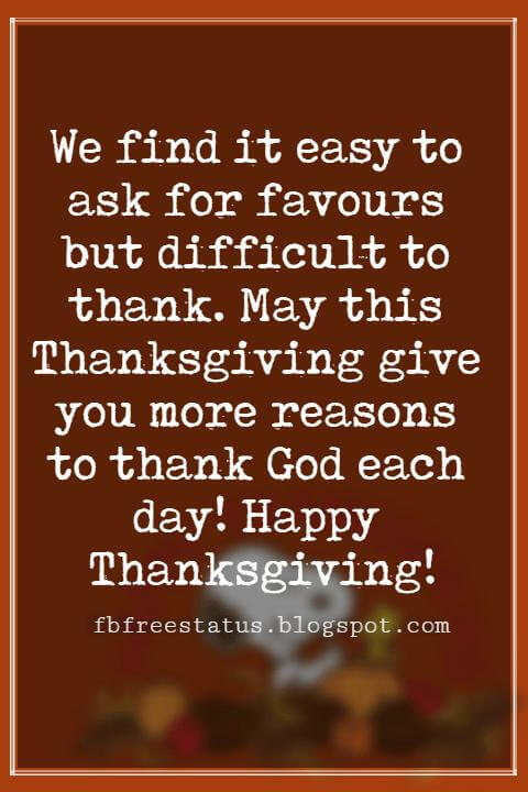 Messages For Thanksgiving, We find it easy to ask for favours but difficult to thank. May this Thanksgiving give you more reasons to thank God each day! Happy Thanksgiving!