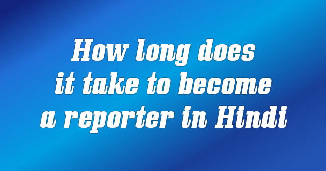 How long does it take to become a reporter in Hindi