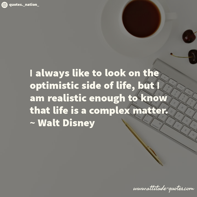 I always like to look on the optimistic side of life, but I am realistic enough to know that life is a complex matter.  ~ Walt Disney