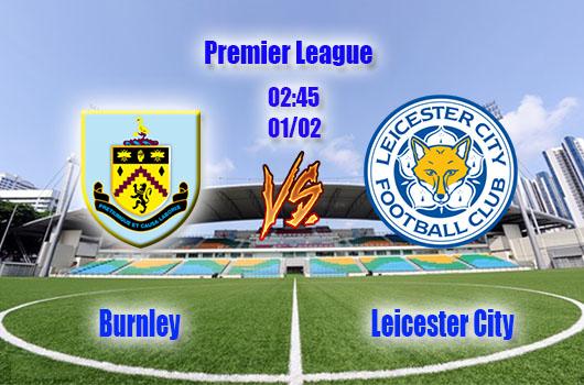 Nhận định bóng đá Burnley vs Leicester City, 02h45, ngày 01/02