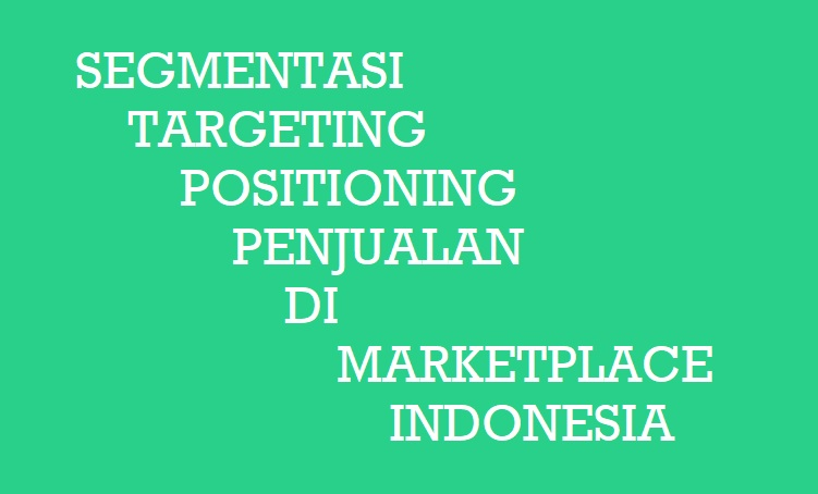 Segmentasi, Targeting, Positioning (STP) Penjualan Pada Marketplace Indonesia Dalam Ilmu Marketing