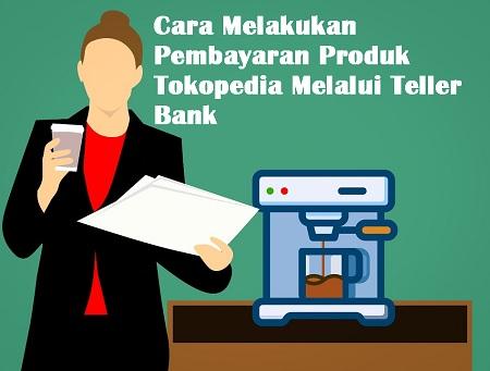 Cara Bayar Produk Tokopedia Melalui Teller Bank