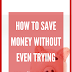 How to save money without even trying
