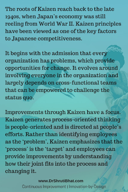 History of Kaizen The roots of Kaizen reach back to the late 1940s, when Japan's economy was still reeling from World War II. Kaizen principles have been viewed as one of the key factors to Japanese competitiveness.  It begins with the admission that every organization has problems, which provide opportunities for change. It evolves around involving everyone in the organization and largely depends on cross-functional teams that can be empowered to challenge the status quo.  Improvements through Kaizen have a focus. Kaizen generates process-oriented thinking is people-oriented and is directed at people's efforts. Rather than identifying employees as the 'problem', Kaizen emphasizes that the 'process' is the 'target' and employees can provide improvements by understanding how their joint fits into the process and changing it.