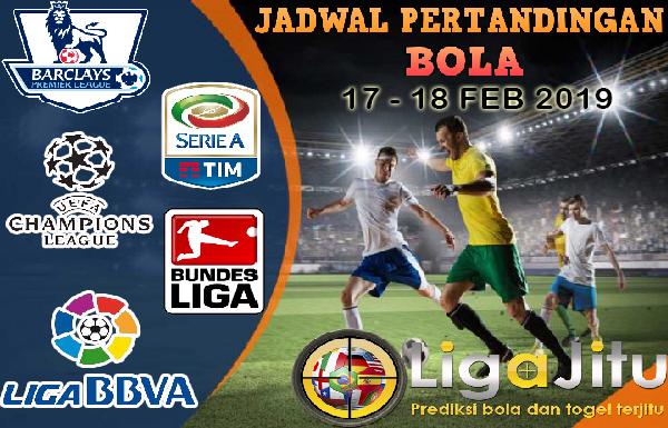 JADWAL PERTANDINGAN BOLA TANGGAL 17 – 18 FEB 2019