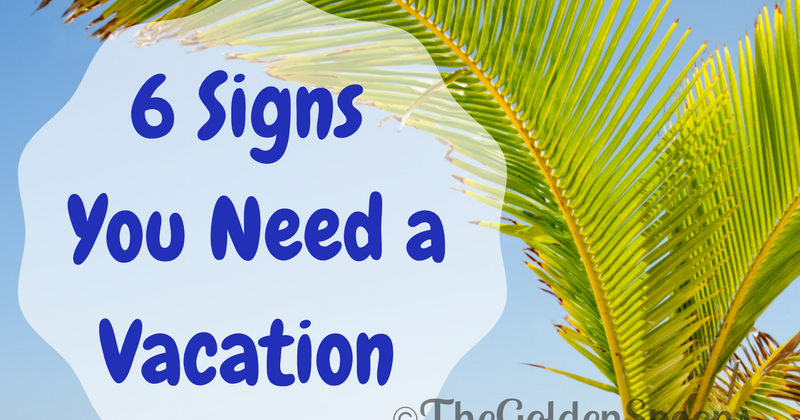 The Golden Spoons 6 Signs You Need A Vacation