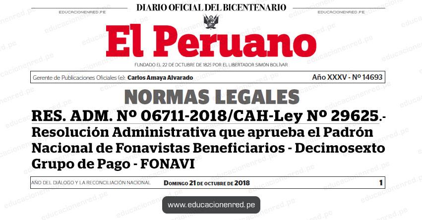 RES. ADM. Nº 06711-2018/CAH-Ley Nº 29625 - Resolución Administrativa que aprueba el Padrón Nacional de Fonavistas Beneficiarios - Decimosexto Grupo de Pago - www.fonavi-st.gob.pe