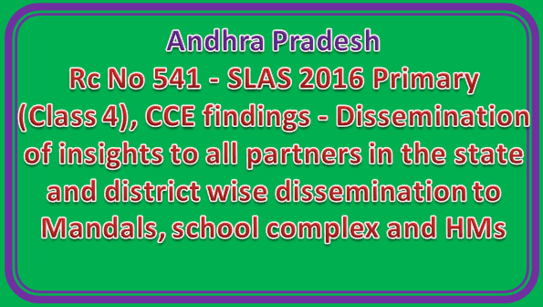 Rc No 541 || SLAS 2016 Primary (Class 4), CCE findings - Dissemination of insights to all partners in the state and district wise dissemination to Mandals, school complex and HMs