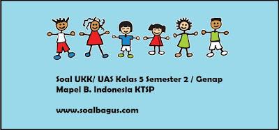 Download soal latihan ukk. uas b ind kls 5 ktsp tahun 2017 sesuai kurikulum ktsp plus kunci jawabannya revisi www.soalbagus.com