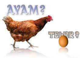 ayam atau telur, mana yang lebih dahulu ada