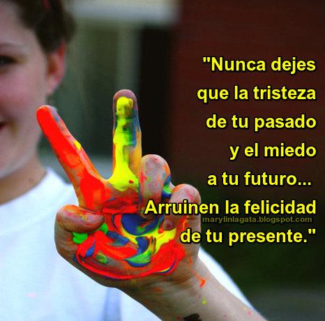 """""""Nunca dejes que la tristeza de tu pasado y el miedo a tu futuro... Arruinen la felicidad de tu presente."""""""