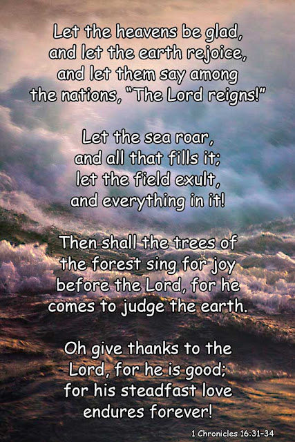 "Let the heavens be glad, and let the earth rejoice, and let them say among the nations, ""The Lord reigns!"" Let the sea roar, and all that fills it; let the field exult, and everything in it! Then shall the trees of the forest sing for joy before the Lord, for he comes to judge the earth. Oh give thanks to the Lord, for he is good; for his steadfast love endures forever! - 1 Chronicles 16:31–34"