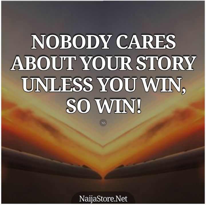 Winning Quotes: NOBODY CARES ABOUT YOUR STORY UNLESS YOU WIN, SO WIN! - Motivation