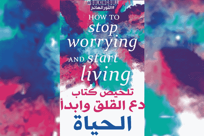 دع القلق وابدأ الحياة: ملخص الكتاب وأهم طرق التخلص من القلق (How To Stop Worrying And Start Living)