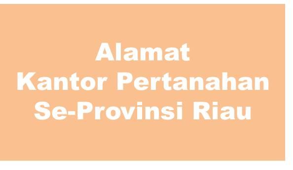 Alamat Kantor Pertanahan Kabupaten Dan Kota Se-Provinsi Riau