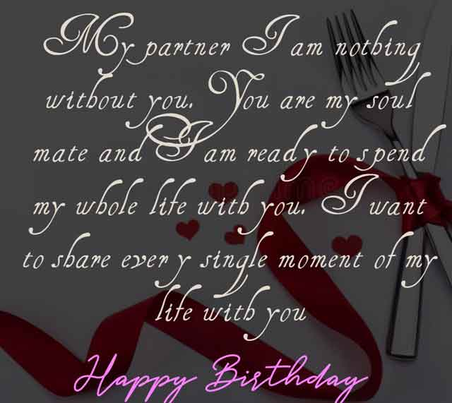 My partner I am nothing without you. You are my soul mate and I am ready to spend my whole life with you. I want to share every single moment of my life with you. Happy Birthday my dear.