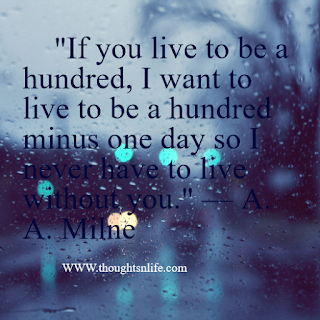 "Quotes about love     ""If you live to be a hundred, I want to live to be a hundred minus one day so I never have to live without you."" — A. A. Milne"