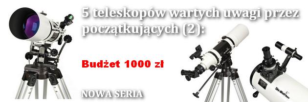 NOWA SERIA: 5 teleskopów wartych uwagi przez początkujących. Część 2 - Budżet 1000 zł