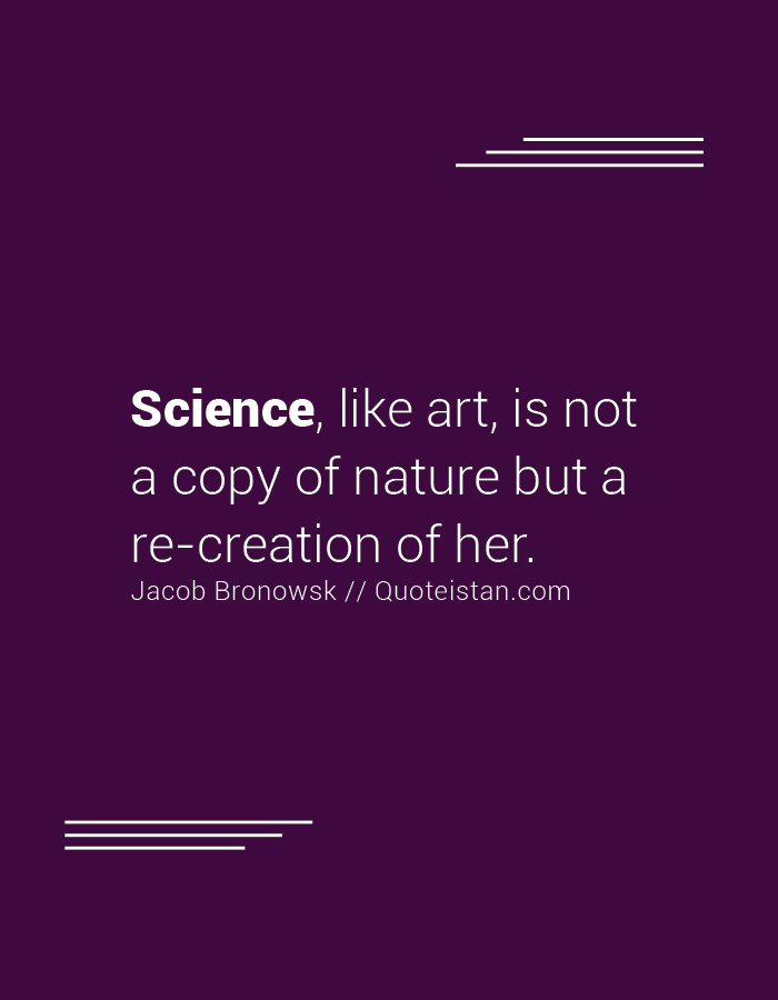 Science, like art, is not a copy of nature but a re-creation of her.