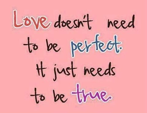 Love doesn't need to be perfect.It just needs to be true