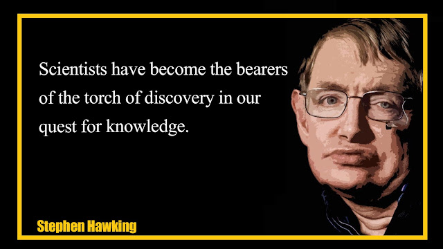 Scientists have become the bearers of the torch of discovery Stephen Hawking