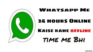 Whatsapp me 24 hours Online Kaise rahe offline time me Bhi