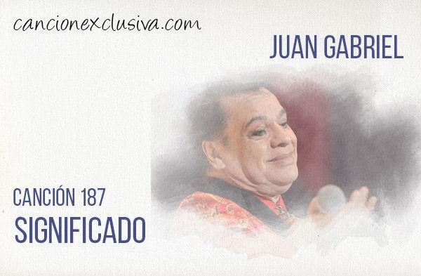 Significado de la letra Canción 187 de Juan Gabriel.