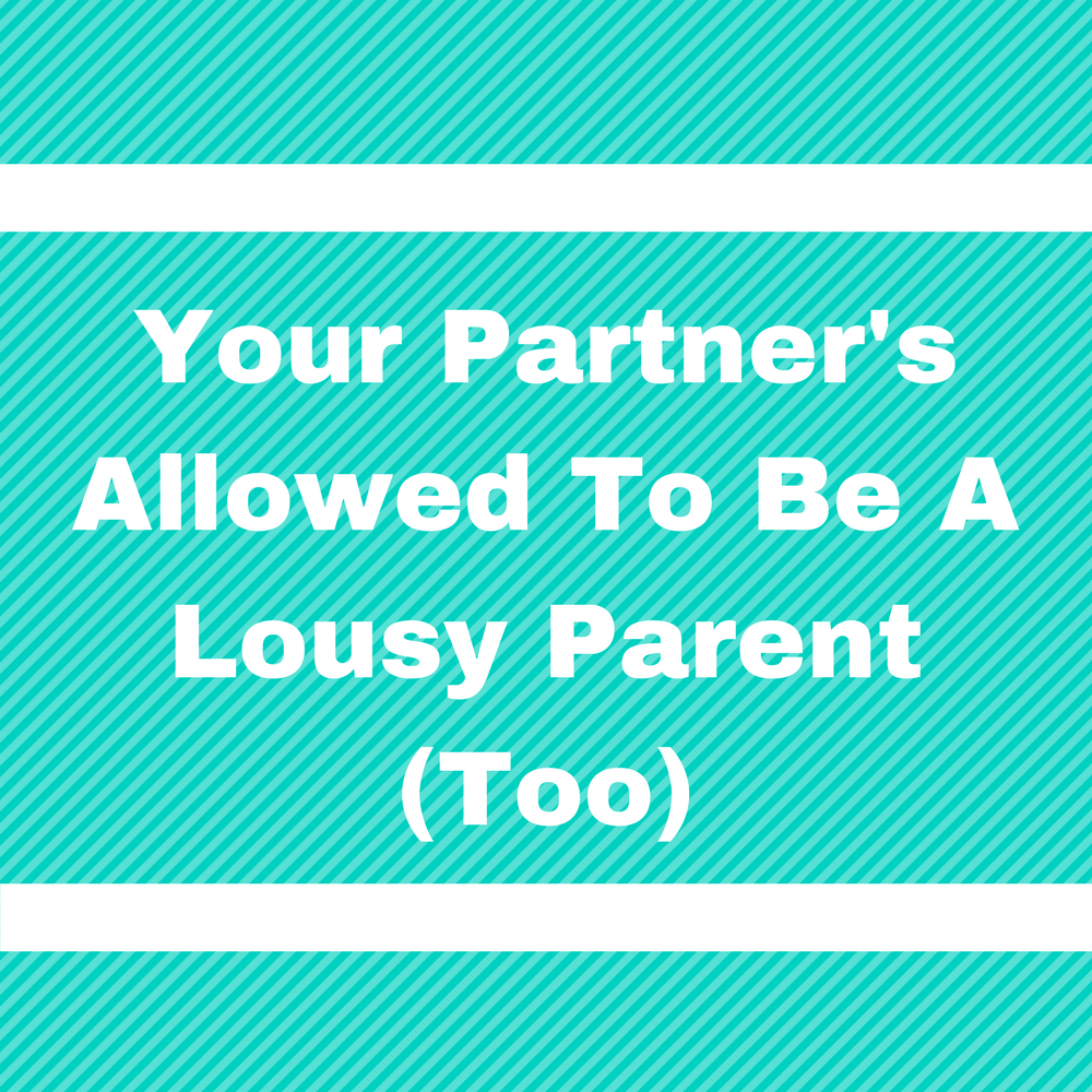 """Your Partner's Allowed To Be A Lousy Parent (Too)"""