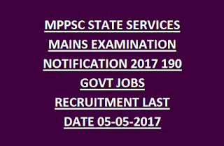 MPPSC STATE SERVICES MAINS EXAMINATION NOTIFICATION 2017 190 GOVT JOBS RECRUITMENT LAST DATE 05-05-2017