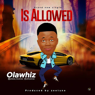 MUSIC : Olawhiz - Is Allowed (Prod. By Zeetune) | @Olawhiz