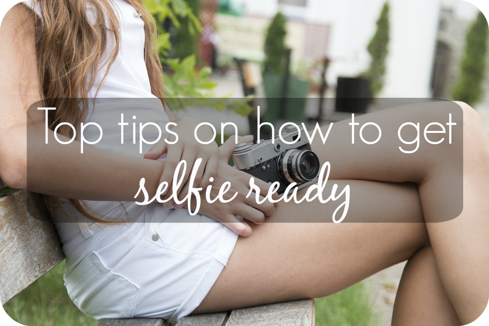 top tips on how to get selfie ready