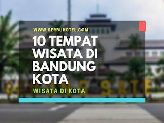 10 Rekomendasi Tempat Wisata Di Bandung Kota