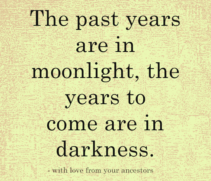 The past years are in moonlight, the years to come are in darkness.