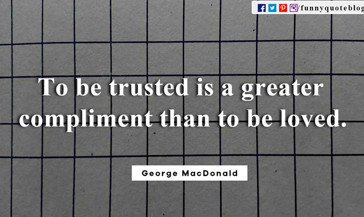 To be trusted is a greater compliment than to be loved. ? George MacDonald Quote