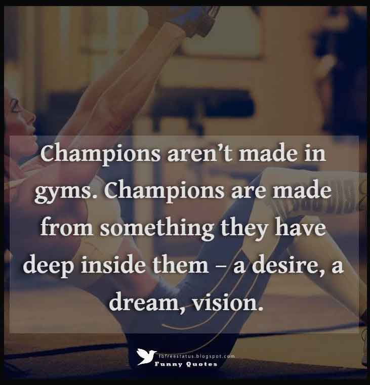 """Champions aren't made in gyms. Champions are made from something they have deep inside them – a desire, a dream, vision."""