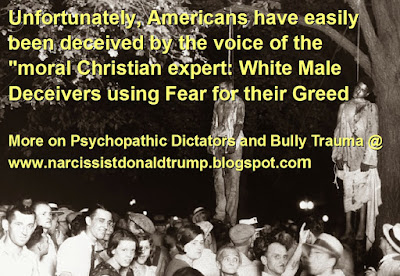 "Unfortunately, Americans have easily been deceived by the voice of the ""moral Christian expert: White Male Deceivers using Fear for their Greed  More on Psychopathic Dictators and Bully Trauma @ http://bit.ly/2r4WWpl                 When No Person Stand Up, real Lynchings then, Symbolic Lynchings now    How is being symbolically lynched now?????   That list is easy.    Who will stand if not you?   ""NO is not Enough""."