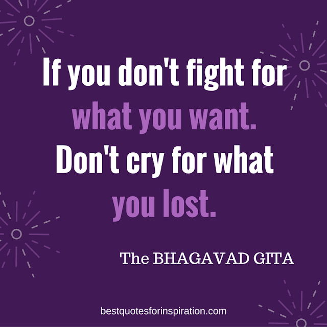 If you don't fight for what you want.Don't cry for what you lost. BHAGAVAD GITA Quotes