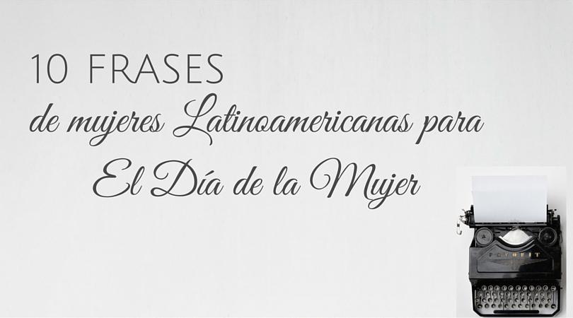 10 Frases De Mujeres Latinoamericanas Para El Día De La