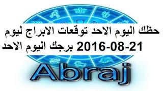 حظك اليوم الاحد توقعات الابراج ليوم 21-08-2016 برجك اليوم الاحد
