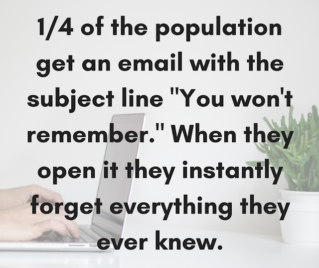 "1/4 of the population get an email from an unnamed stranger with the subject line ""You won't remember."" When they open it they instantly forget everything they ever knew."