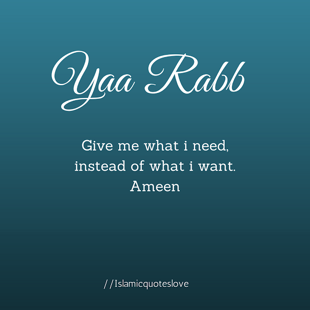 Yaa Rabb Give me what i need, instead of what i want. Ameen