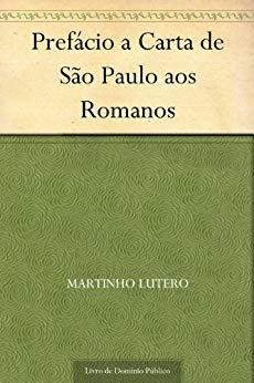 Prefácio a Carta de São Paulo aos Romanos - Martinho Lutero