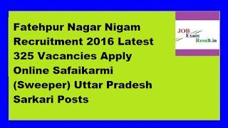 Fatehpur Nagar Nigam Recruitment 2016 Latest 325 Vacancies Apply Online Safaikarmi (Sweeper) Uttar Pradesh Sarkari Posts
