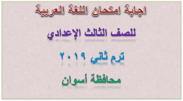 اجابة امتحان اللغة العربية للصف الثالث الإعدادي ترم ثاني ٢٠١٩ محافظة أسوان