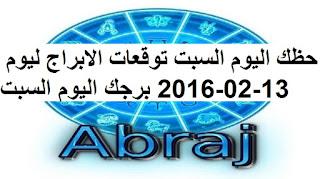 حظك اليوم السبت توقعات الابراج ليوم 13-02-2016 برجك اليوم السبت